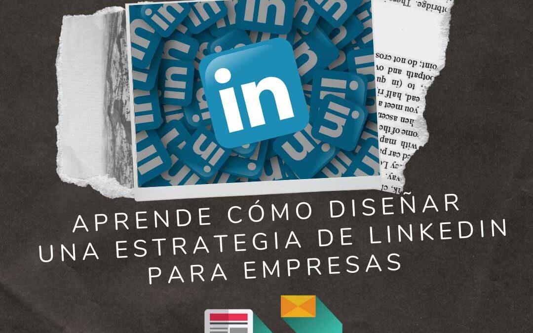 Aprende cómo diseñar una estrategia de Linkedin para tu empresa
